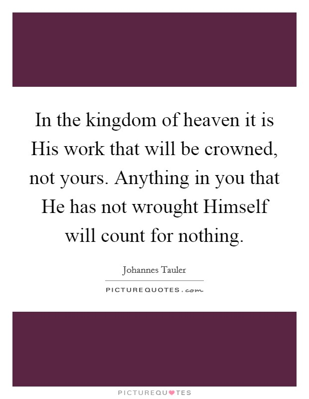 In the kingdom of heaven it is His work that will be crowned, not yours. Anything in you that He has not wrought Himself will count for nothing Picture Quote #1