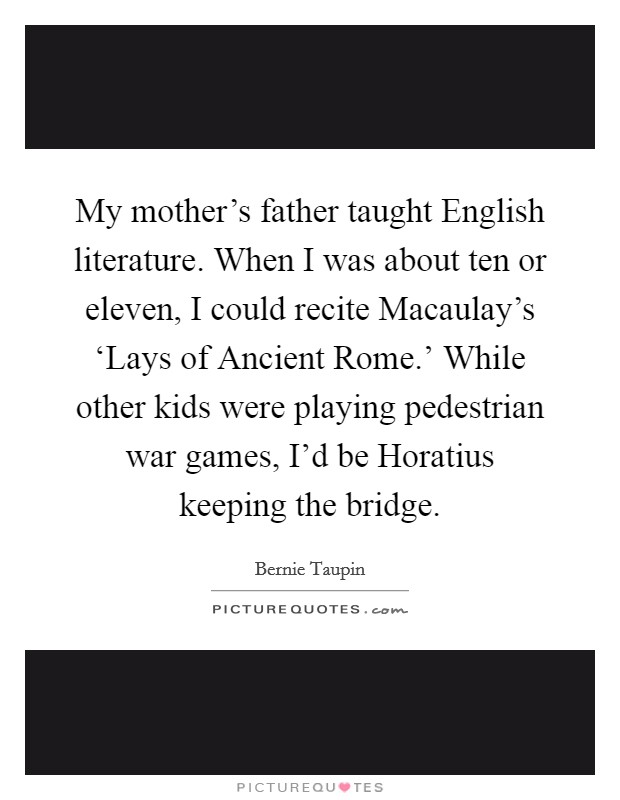 My mother's father taught English literature. When I was about ten or eleven, I could recite Macaulay's 'Lays of Ancient Rome.' While other kids were playing pedestrian war games, I'd be Horatius keeping the bridge Picture Quote #1