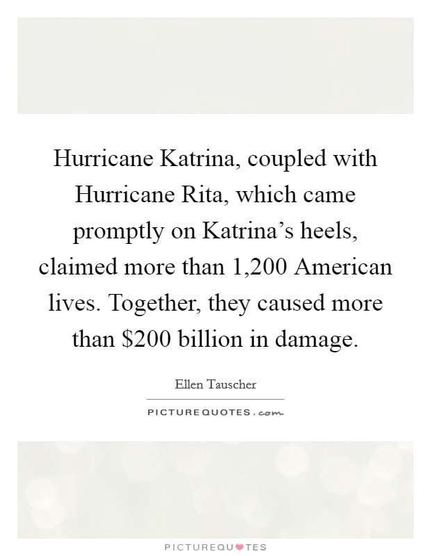 Hurricane Katrina, coupled with Hurricane Rita, which came promptly on Katrina's heels, claimed more than 1,200 American lives. Together, they caused more than $200 billion in damage Picture Quote #1