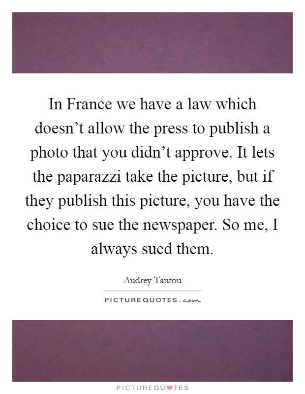 In France we have a law which doesn't allow the press to publish a photo that you didn't approve. It lets the paparazzi take the picture, but if they publish this picture, you have the choice to sue the newspaper. So me, I always sued them Picture Quote #1