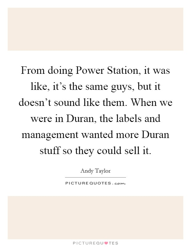 From doing Power Station, it was like, it's the same guys, but it doesn't sound like them. When we were in Duran, the labels and management wanted more Duran stuff so they could sell it Picture Quote #1