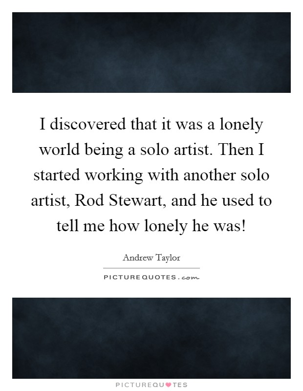 I discovered that it was a lonely world being a solo artist. Then I started working with another solo artist, Rod Stewart, and he used to tell me how lonely he was! Picture Quote #1