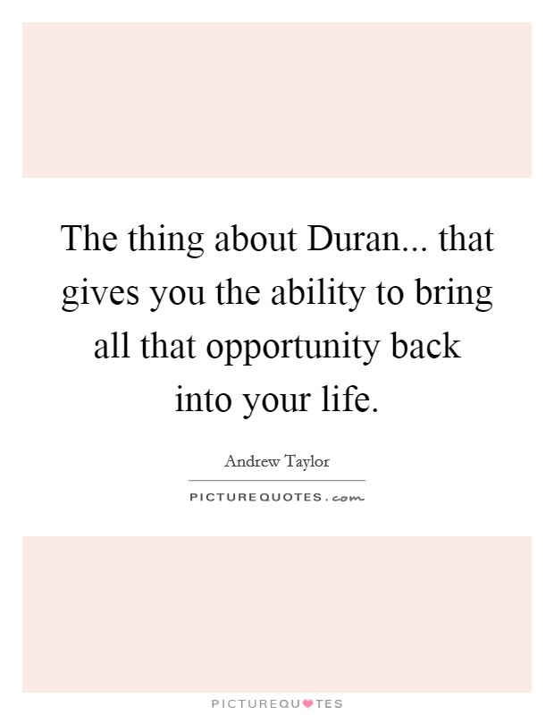 The thing about Duran... that gives you the ability to bring all that opportunity back into your life Picture Quote #1