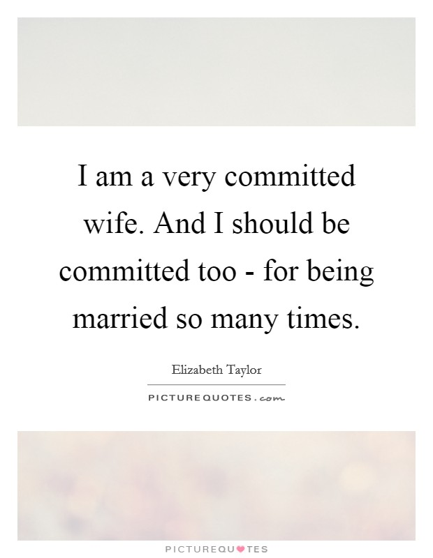 I am a very committed wife. And I should be committed too - for being married so many times Picture Quote #1