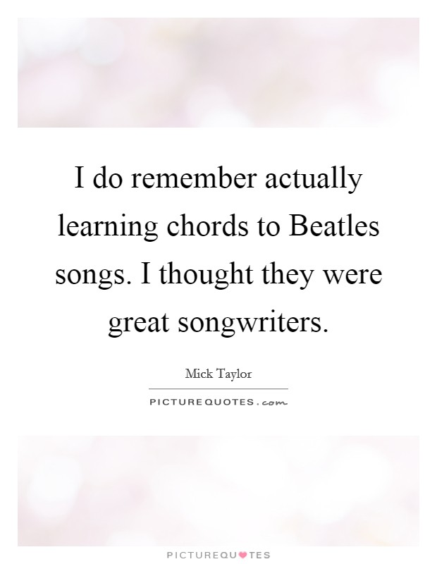 I do remember actually learning chords to Beatles songs. I thought they were great songwriters Picture Quote #1