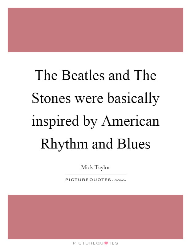 The Beatles and The Stones were basically inspired by American Rhythm and Blues Picture Quote #1