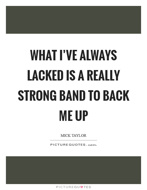 What I've always lacked is a really strong band to back me up Picture Quote #1