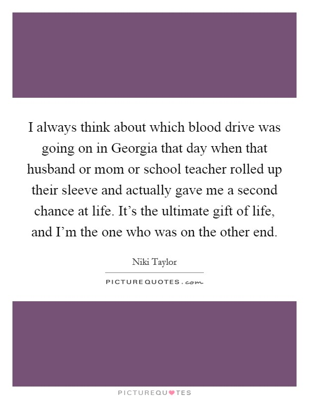 I always think about which blood drive was going on in Georgia that day when that husband or mom or school teacher rolled up their sleeve and actually gave me a second chance at life. It's the ultimate gift of life, and I'm the one who was on the other end Picture Quote #1