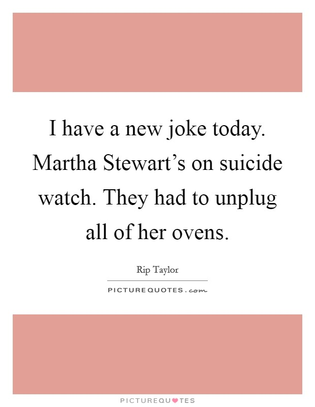 I have a new joke today. Martha Stewart's on suicide watch. They had to unplug all of her ovens Picture Quote #1