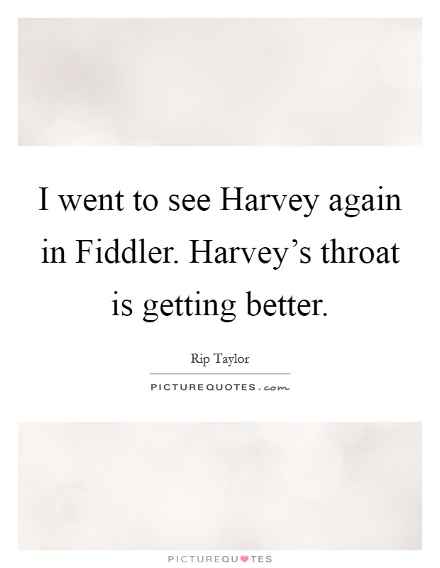 I went to see Harvey again in Fiddler. Harvey's throat is getting better Picture Quote #1
