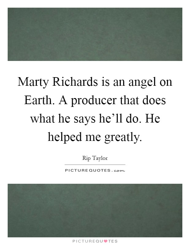 Marty Richards is an angel on Earth. A producer that does what he says he'll do. He helped me greatly Picture Quote #1