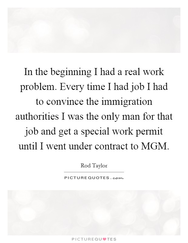 In the beginning I had a real work problem. Every time I had job I had to convince the immigration authorities I was the only man for that job and get a special work permit until I went under contract to MGM Picture Quote #1