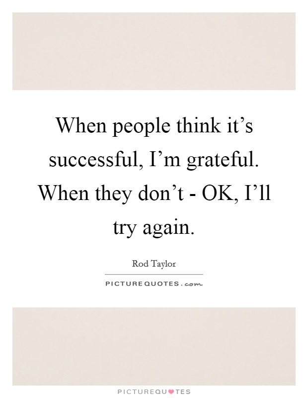 When people think it's successful, I'm grateful. When they don't - OK, I'll try again Picture Quote #1
