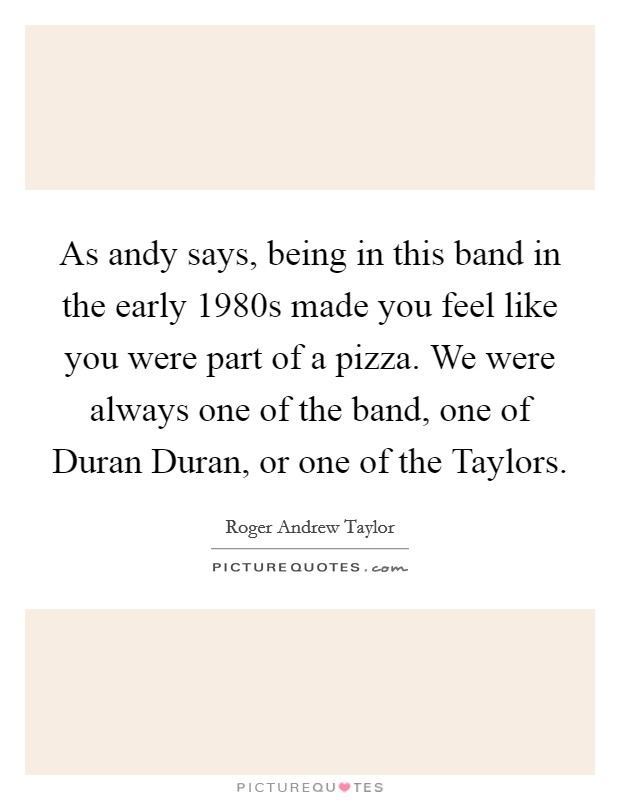 As andy says, being in this band in the early 1980s made you feel like you were part of a pizza. We were always one of the band, one of Duran Duran, or one of the Taylors Picture Quote #1