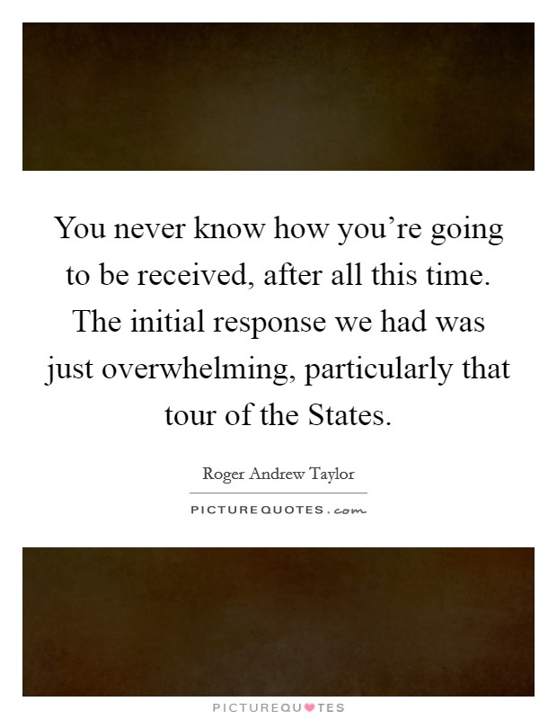 You never know how you're going to be received, after all this time. The initial response we had was just overwhelming, particularly that tour of the States Picture Quote #1