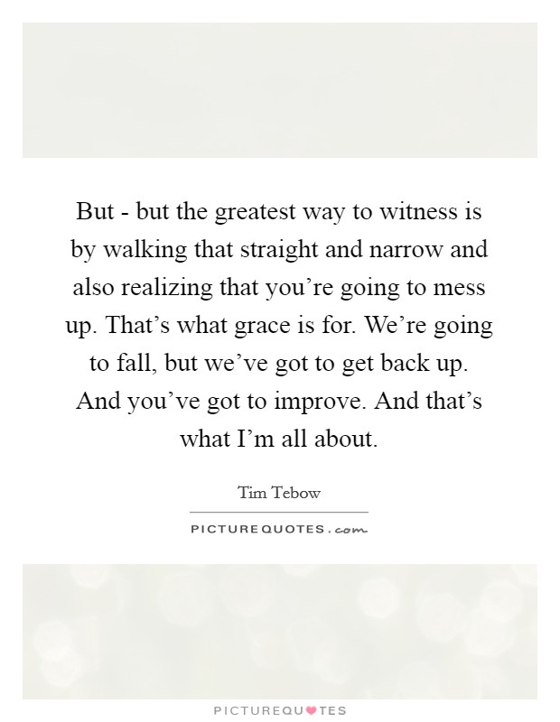 But - but the greatest way to witness is by walking that straight and narrow and also realizing that you're going to mess up. That's what grace is for. We're going to fall, but we've got to get back up. And you've got to improve. And that's what I'm all about Picture Quote #1