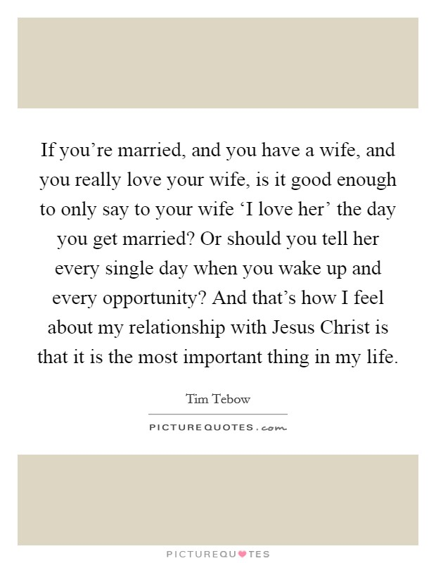 If you're married, and you have a wife, and you really love your wife, is it good enough to only say to your wife 'I love her' the day you get married? Or should you tell her every single day when you wake up and every opportunity? And that's how I feel about my relationship with Jesus Christ is that it is the most important thing in my life Picture Quote #1