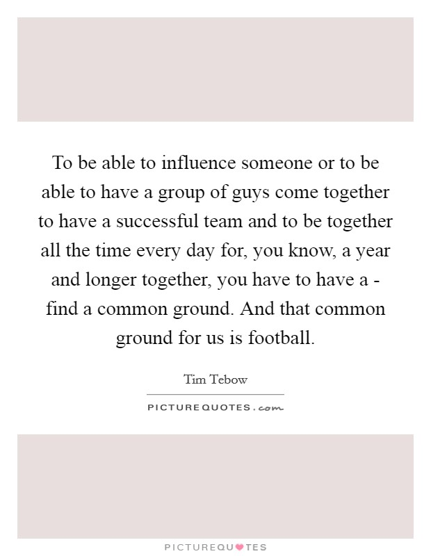 To be able to influence someone or to be able to have a group of guys come together to have a successful team and to be together all the time every day for, you know, a year and longer together, you have to have a - find a common ground. And that common ground for us is football Picture Quote #1
