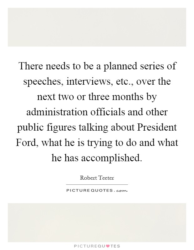 There needs to be a planned series of speeches, interviews, etc., over the next two or three months by administration officials and other public figures talking about President Ford, what he is trying to do and what he has accomplished Picture Quote #1