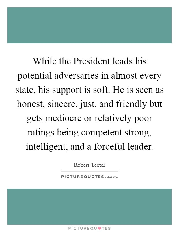 While the President leads his potential adversaries in almost every state, his support is soft. He is seen as honest, sincere, just, and friendly but gets mediocre or relatively poor ratings being competent strong, intelligent, and a forceful leader Picture Quote #1