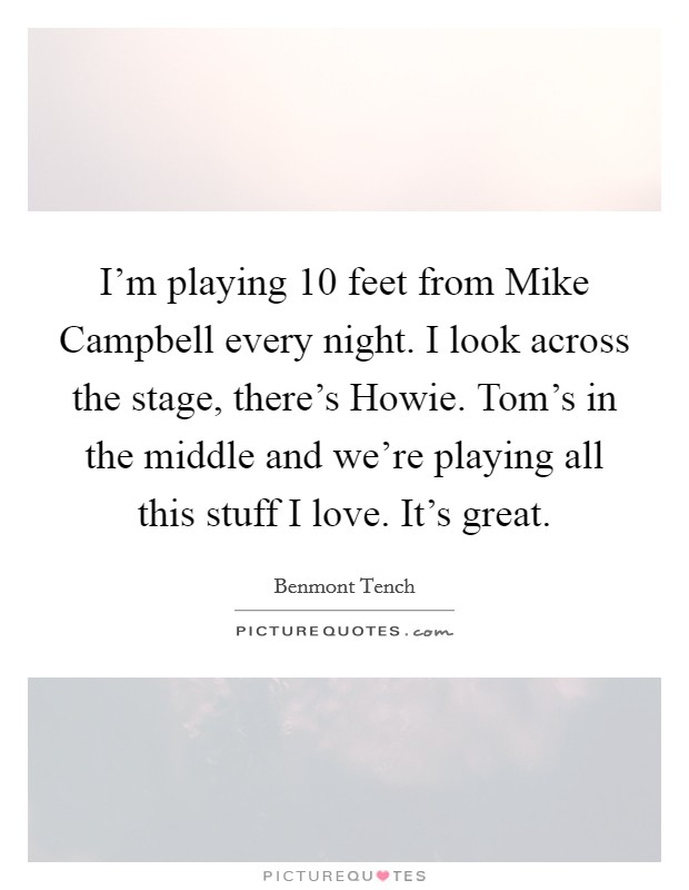 I'm playing 10 feet from Mike Campbell every night. I look across the stage, there's Howie. Tom's in the middle and we're playing all this stuff I love. It's great Picture Quote #1