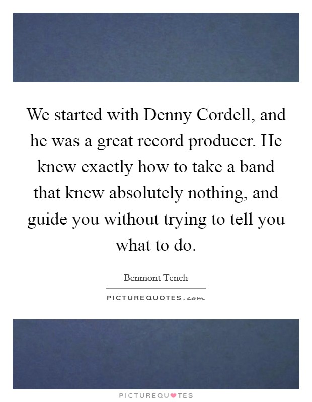 We started with Denny Cordell, and he was a great record producer. He knew exactly how to take a band that knew absolutely nothing, and guide you without trying to tell you what to do Picture Quote #1