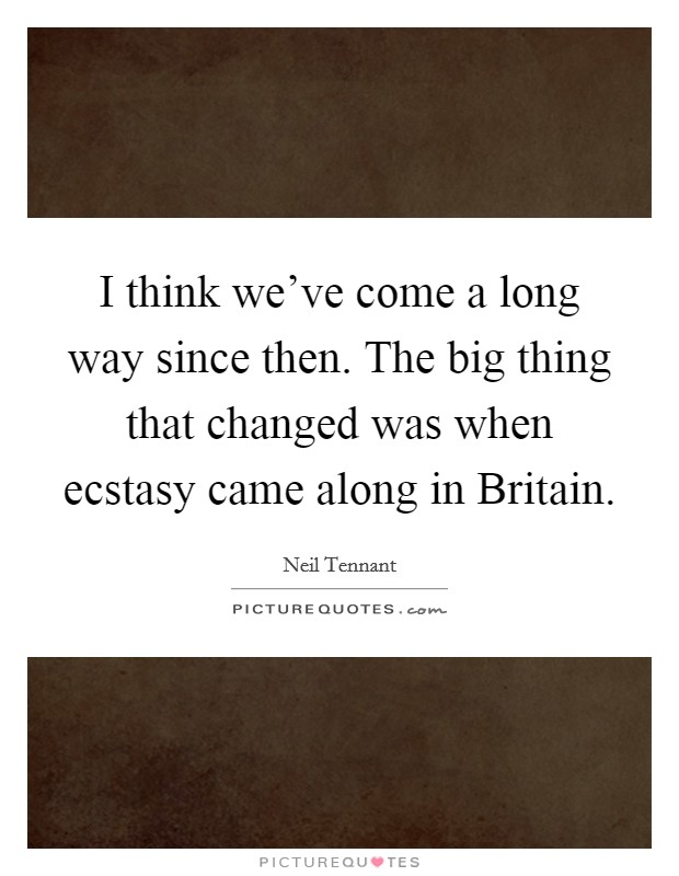 I think we've come a long way since then. The big thing that changed was when ecstasy came along in Britain Picture Quote #1