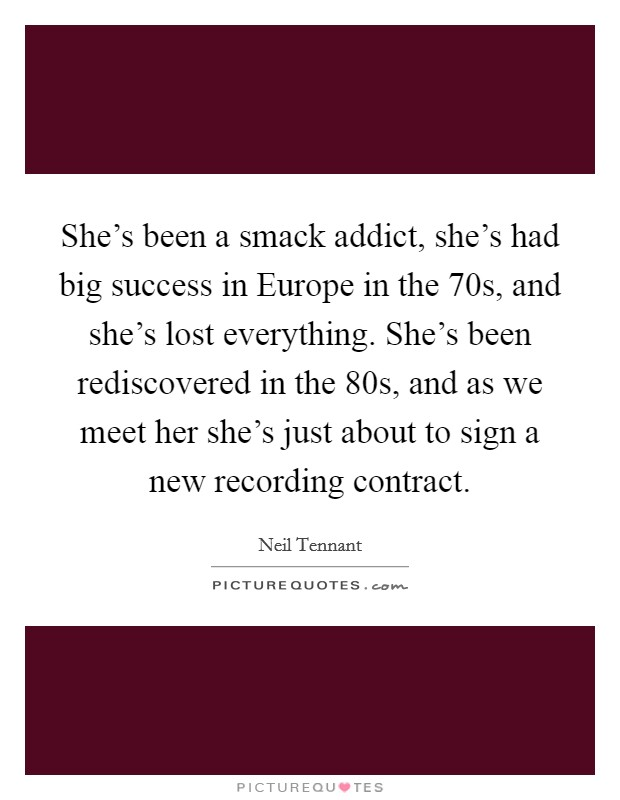 She's been a smack addict, she's had big success in Europe in the  70s, and she's lost everything. She's been rediscovered in the  80s, and as we meet her she's just about to sign a new recording contract Picture Quote #1
