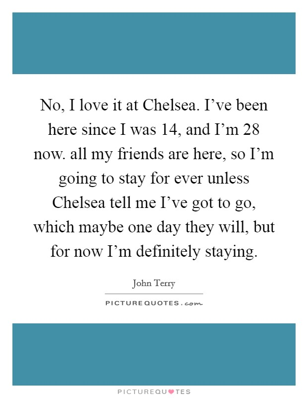 No, I love it at Chelsea. I've been here since I was 14, and I'm 28 now. all my friends are here, so I'm going to stay for ever unless Chelsea tell me I've got to go, which maybe one day they will, but for now I'm definitely staying Picture Quote #1