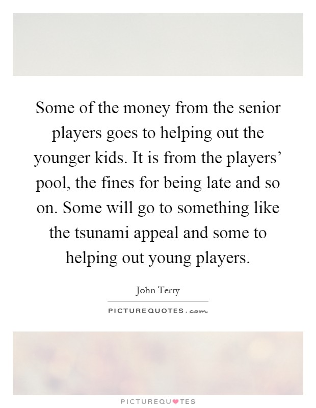 Some of the money from the senior players goes to helping out the younger kids. It is from the players' pool, the fines for being late and so on. Some will go to something like the tsunami appeal and some to helping out young players Picture Quote #1