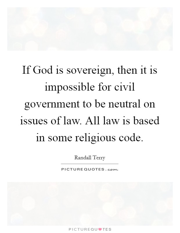 If God is sovereign, then it is impossible for civil government to be neutral on issues of law. All law is based in some religious code Picture Quote #1