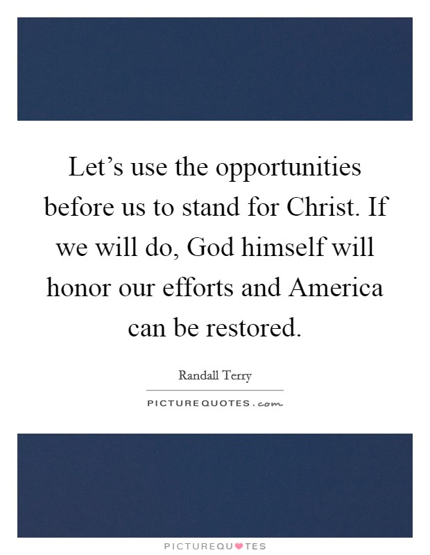 Let's use the opportunities before us to stand for Christ. If we will do, God himself will honor our efforts and America can be restored Picture Quote #1
