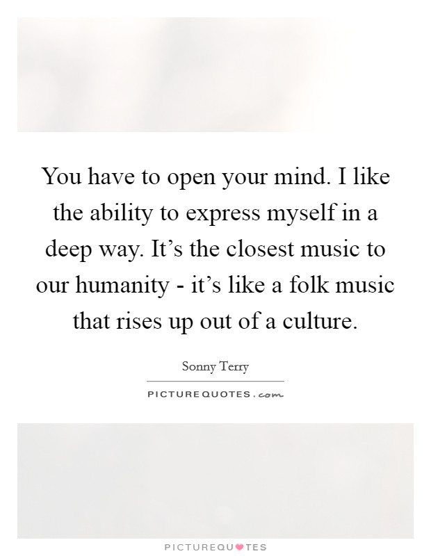 You have to open your mind. I like the ability to express myself in a deep way. It's the closest music to our humanity - it's like a folk music that rises up out of a culture Picture Quote #1