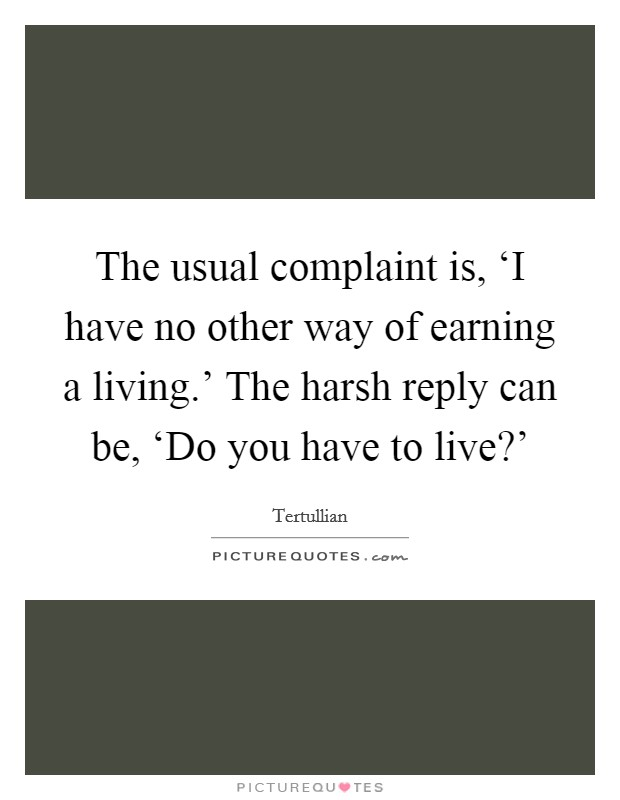 The usual complaint is, 'I have no other way of earning a living.' The harsh reply can be, 'Do you have to live?' Picture Quote #1