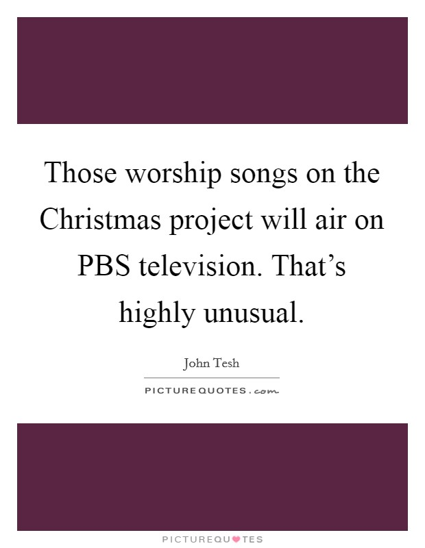 Those worship songs on the Christmas project will air on PBS television. That's highly unusual Picture Quote #1