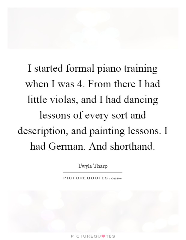 I started formal piano training when I was 4. From there I had little violas, and I had dancing lessons of every sort and description, and painting lessons. I had German. And shorthand Picture Quote #1