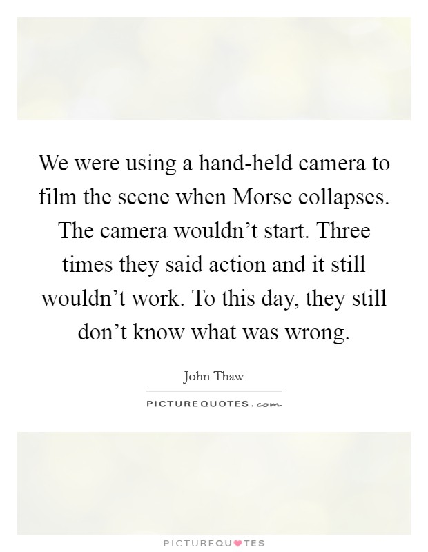 We were using a hand-held camera to film the scene when Morse collapses. The camera wouldn't start. Three times they said action and it still wouldn't work. To this day, they still don't know what was wrong Picture Quote #1