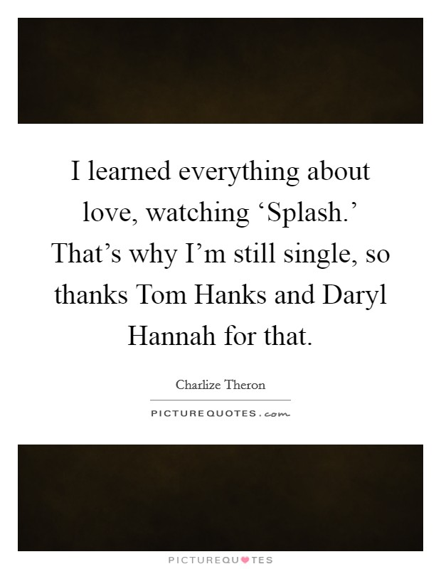 I learned everything about love, watching 'Splash.' That's why I'm still single, so thanks Tom Hanks and Daryl Hannah for that Picture Quote #1