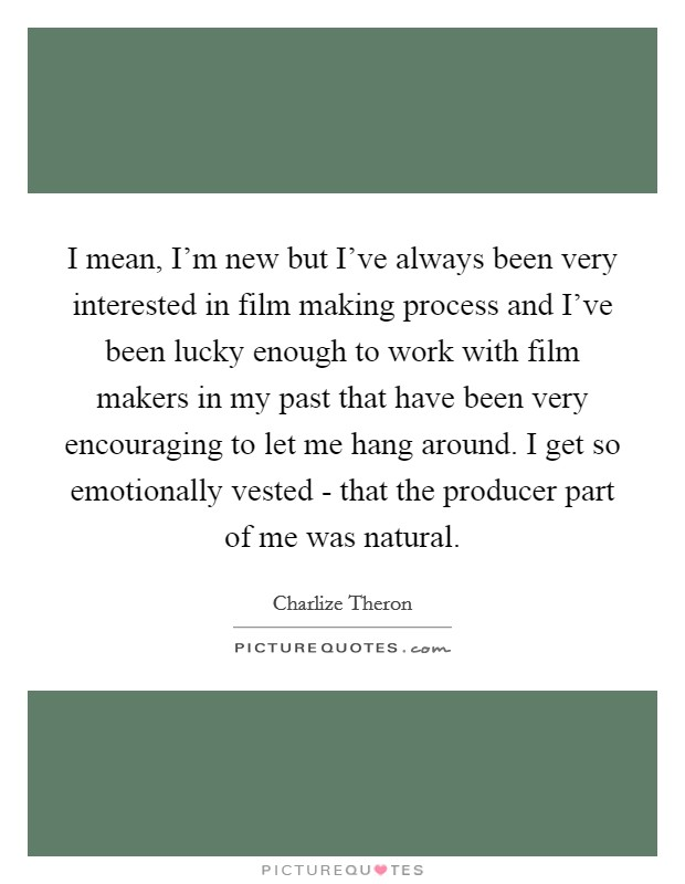 I mean, I'm new but I've always been very interested in film making process and I've been lucky enough to work with film makers in my past that have been very encouraging to let me hang around. I get so emotionally vested - that the producer part of me was natural Picture Quote #1