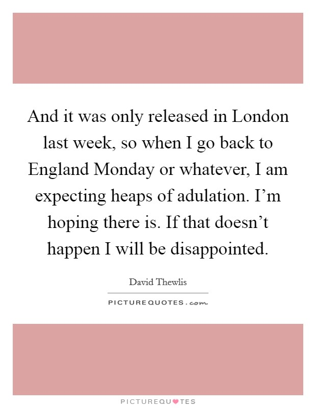 And it was only released in London last week, so when I go back to England Monday or whatever, I am expecting heaps of adulation. I'm hoping there is. If that doesn't happen I will be disappointed Picture Quote #1