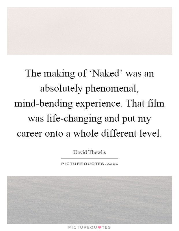The making of 'Naked' was an absolutely phenomenal, mind-bending experience. That film was life-changing and put my career onto a whole different level Picture Quote #1