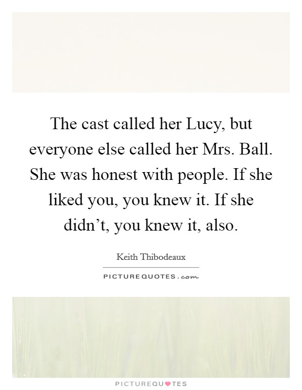 The cast called her Lucy, but everyone else called her Mrs. Ball. She was honest with people. If she liked you, you knew it. If she didn't, you knew it, also Picture Quote #1