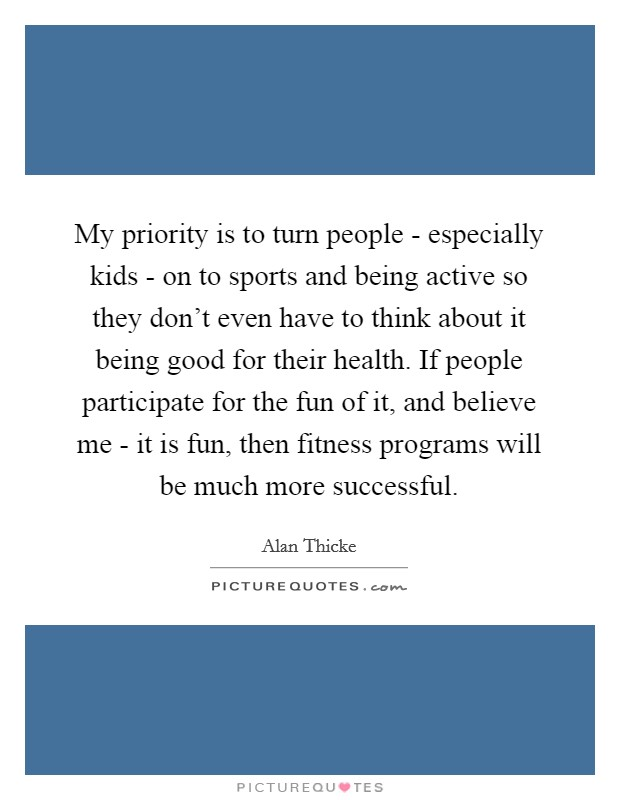 My priority is to turn people - especially kids - on to sports and being active so they don't even have to think about it being good for their health. If people participate for the fun of it, and believe me - it is fun, then fitness programs will be much more successful Picture Quote #1