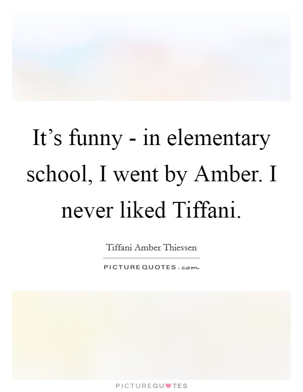 It's funny - in elementary school, I went by Amber. I never liked Tiffani Picture Quote #1