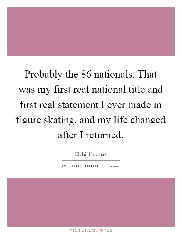 Probably the  86 nationals. That was my first real national title and first real statement I ever made in figure skating, and my life changed after I returned Picture Quote #1
