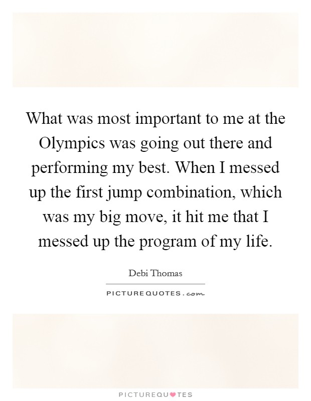 What was most important to me at the Olympics was going out there and performing my best. When I messed up the first jump combination, which was my big move, it hit me that I messed up the program of my life Picture Quote #1