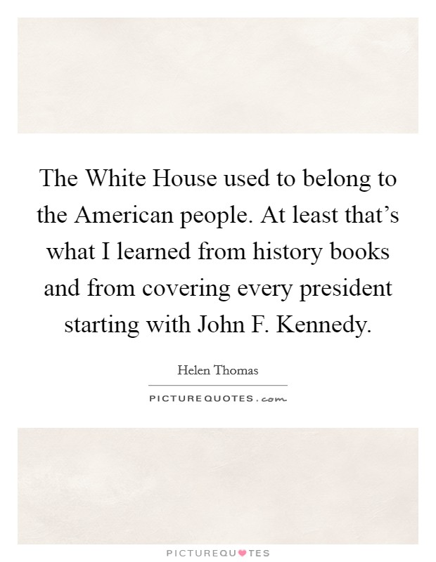 The White House used to belong to the American people. At least that's what I learned from history books and from covering every president starting with John F. Kennedy Picture Quote #1