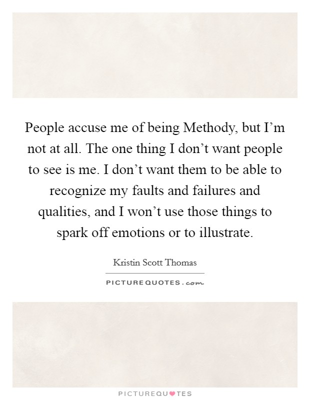 People accuse me of being Methody, but I'm not at all. The one thing I don't want people to see is me. I don't want them to be able to recognize my faults and failures and qualities, and I won't use those things to spark off emotions or to illustrate Picture Quote #1