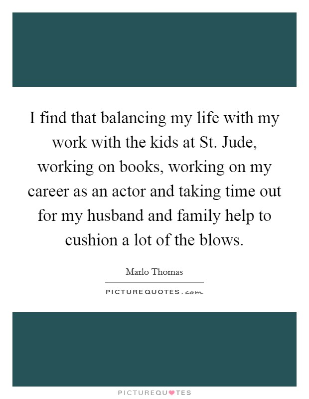 I find that balancing my life with my work with the kids at St. Jude, working on books, working on my career as an actor and taking time out for my husband and family help to cushion a lot of the blows Picture Quote #1