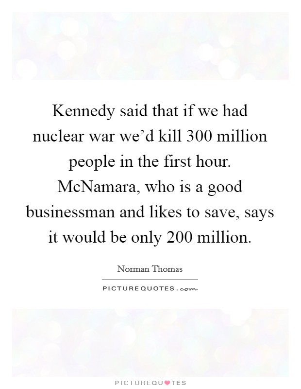 Kennedy said that if we had nuclear war we'd kill 300 million people in the first hour. McNamara, who is a good businessman and likes to save, says it would be only 200 million Picture Quote #1